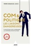 Pierre-Emmanuel Guigo - Com et politique, les liaisons dangereuses ? - 10 questions pour comprendre la communication politique.