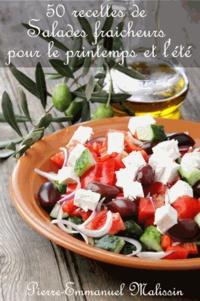 Pierre-Emmanuel Malissin - 50 recettes de salades fraicheurs pour le printemps et l'été.