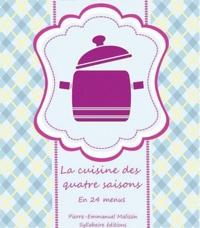 Pierre-Emmanuel Malissin - La cuisine des quatre saisons - En 24 menus et 72 recettes illustrées.