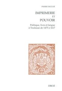 Pierre Escudé - Imprimerie et pouvoir - Politique, livre et langue à Toulouse de 1475 à 1617.