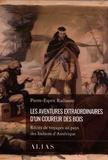 Pierre-Esprit Radisson - Les aventures extraordinaires d'un coureur des bois - Récits de voyages au pays des Indiens d'Amérique.