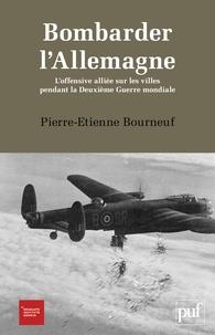 Pierre-Etienne Bourneuf - Bombarder l'Allemagne - L'offensive alliée sur les villes pendant la Deuxième Guerre mondiale.