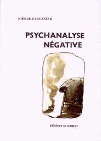 Pierre Eyguesier - Psychanalyse négative.