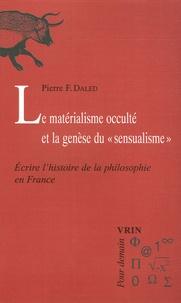 """Pierre-F Daled - Le matérialisme occulté et la genèse du """"sensualisme"""" - Ecrire l'histoire de la philosophie en France."""