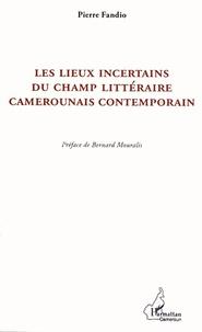 Pierre Fandio - Les lieux incertains du champ littéraire camerounais contemporain - La postcolonie à partir de la marge.