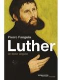 Pierre Fanguin - Martin Luther, un destin singulier.