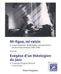 Pierre Fargeton - Mi-figue, mi-raisin - Hugues Panassié - André Hodeir, correspondance de deux frères ennemis (1940-1948). Suivi de Exégèse d'un théologien du jazz. La pensée de Panassié en son temps.