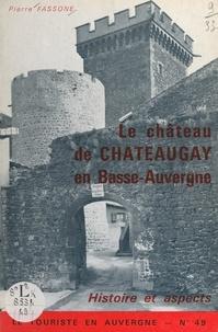 Pierre Fassone et Robert Gaillard - Le château de Châteaugay en Basse-Auvergne - Histoire et aspects.