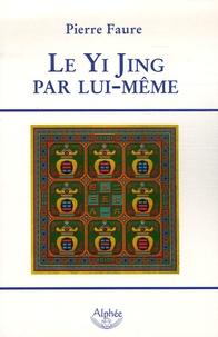 Pierre Faure - Le Yi Jing par lui-même.