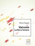 Pierre Fayard - Vacuum, la fée à l'envers.