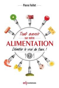 Pierre Feillet - Tout savoir sur notre alimentation - Démêler le vrai du faux !.