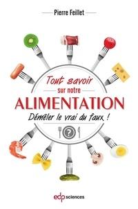 Pierre Feillet - Tout savoir sur notre alimentation - Démêler le vrai du faux.