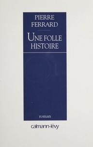 Pierre Ferrard - Une folle histoire.