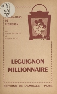 Pierre Ferrary et Robert Picq - Leguignon millionnaire - Comédie en 2 actes.