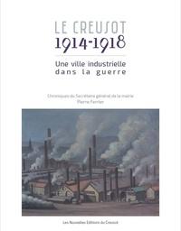 Pierre Ferrier - Le Creusot, 1914-1918 - Une ville industrielle dans la guerre : chroniques du secrétaire général de la Mairie, Pierre Ferrier.