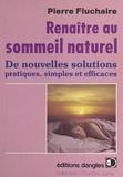 Pierre Fluchaire - Renaître au sommeil naturel - De nouvelles solutions pratiques, simples et efficaces.