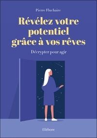 Pierre Fluchaire - Révélez votre potentiel grâce à vos rêves - Décrypter pour agir.