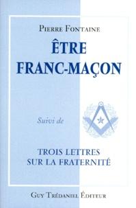 Pierre Fontaine - Être franc-maçon. suivi de Trois lettres sur la fraternité.