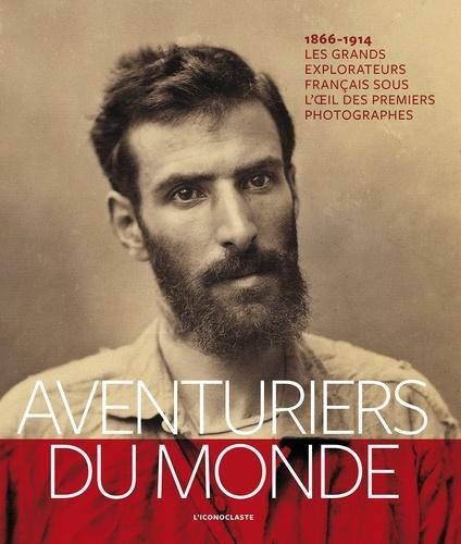 Pierre Fournié et Sophie de Sivry - Aventuriers du monde - Les grands explorateurs français sous l'oeil des premiers photographes (1866-1914).