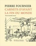 Pierre Fournier et Danielle Fournier - Carnets d'avant la fin du monde.