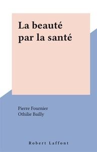 Pierre Fournier et Othilie Bailly - La beauté par la santé.