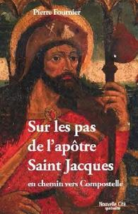 Pierre Fournier - Sur les pas de l'apôtre Saint Jacques - En chemin vers Compostelle.