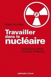 Pierre Fournier - Travailler dans le nucléaire - Enquête au cœur d'un site à risque.