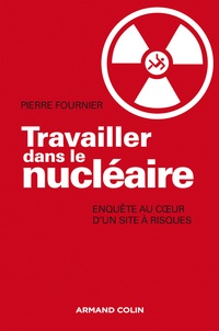 Pierre Fournier - Travailler dans le nucléaire - Enquête au coeur d'un site à risque.