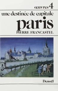 Pierre Francastel - Oeuvres / Pierre Francastel Tome 4 : Paris - Une destinée de capitale.