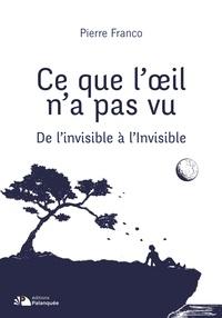 Pierre Franco - Ce que l'oeil n'a pas vu - De l'invisible à l'Invisible.