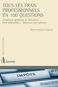 Pierre-François Coppens - Tous les frais professionnels en 100 questions : conditions générales de déduction, frais déductibles, dépenses non admises.