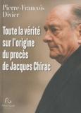 Pierre-François Divier - Toute la vérité sur l'origine du procès de Jacques Chirac.