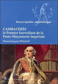 Pierre-François Pinaud - Cambacérès - Le premier surveillant de la franc-maçonnerie impériale.