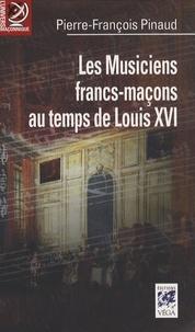 Pierre-François Pinaud - Les musiciens francs-maçons au temps de Louis XVI - De Paris à Versailles, Histoire et dictionnaire biographique.