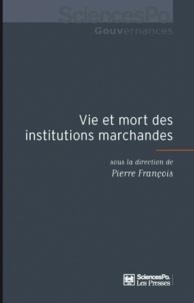 Pierre François - Vie et mort des institutions marchandes.