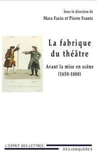 Pierre Frantz et Mara Fazio - La fabrique du théâtre - Avant la mise en scène (1650-1880).