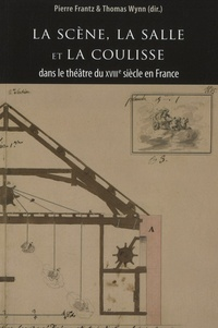 Pierre Frantz et Thomas Wynn - La scène, la salle et la coulisse dans le théâtre du  XVIIIe siècle.