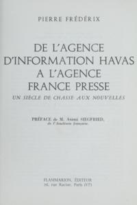 Pierre Frédérix et André Siegfried - De l'agence d'information Havas à l'Agence France Presse - Un siècle de chasse aux nouvelles.