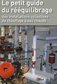 Pierre Fridmann et Corinne Fridmann - Le petit guide du rééquilibrage des installations collectives de chauffage à eau chaude du secteur résidentiel.