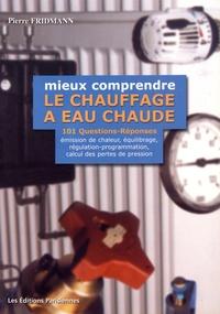 Pierre Fridmann - Mieux comprendre le chauffage à eau chaude - 101 questions-réponses sur l'émission de chaleur, l'équilibrage hydraulique, la régulation-programmation et le calcul des pertes de pression.