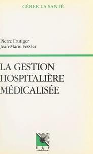 Pierre Frutiger et  Fessler - La gestion hospitalière médicalisée - PMSI, synthèse clinique et infirmière, coût des pathologies traitées, aide à la décision.