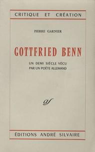 Pierre Garnier - Gottfried Benn - Un demi siècle vécu par un poète allemand.