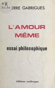 Pierre Garrigues - L'amour même : essai philosophique.