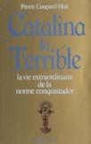 Pierre Gaspard-Huit - Catalina la terrible - La vie extraordinaire de la nonne Alférez.