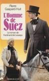 Pierre Gaspard-Huit - L'Homme de Suez - Le roman de Ferdinand de Lesseps.