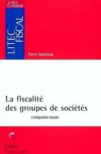 Pierre Gastineau - La fiscalité des groupes de sociétés - L'intégration fiscale.
