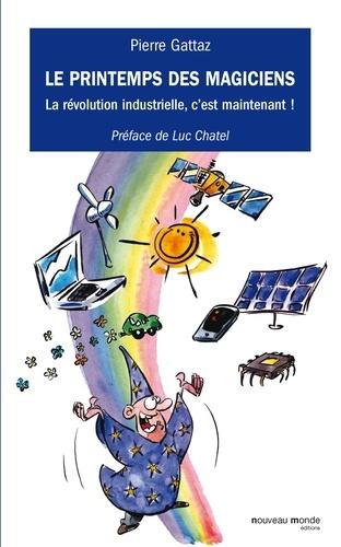 Pierre Gattaz - Le printemps des magiciens - La révolution industrielle, c'est maintenant !.