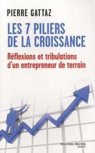 Pierre Gattaz - Les 7 piliers de la croissance - Réflexions et tribulations d'un entrepreneur de terrain.