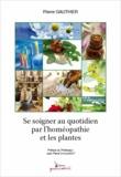 Pierre Gauthier - Se soigner au quotidien par l'homéopathie et les plantes.