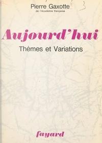 Pierre Gaxotte - Aujourd'hui, thèmes et variations.